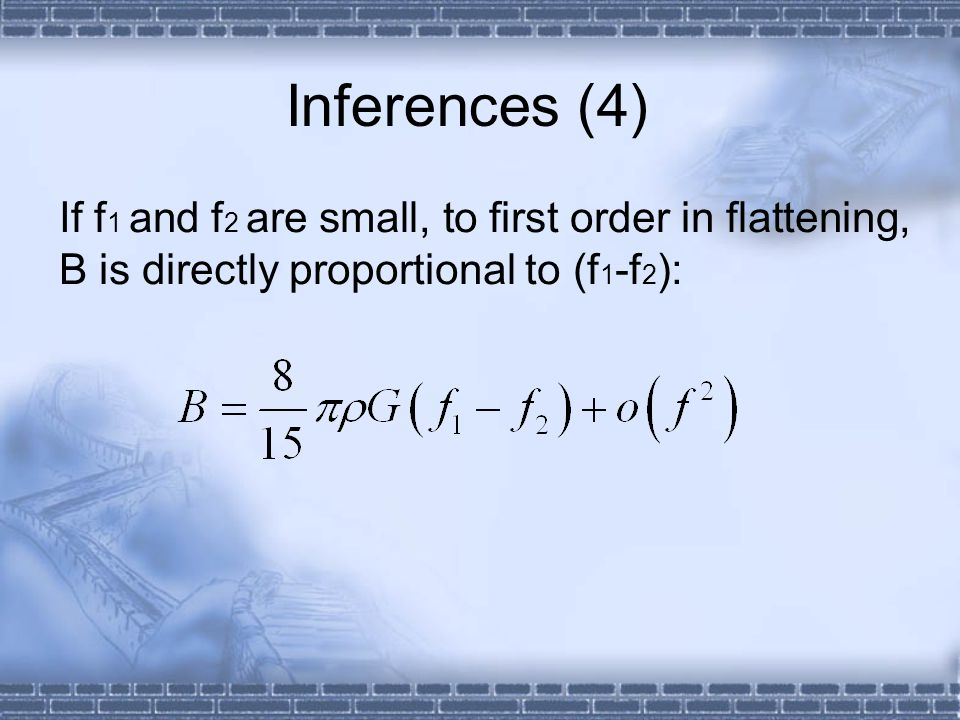 Inferences (4) If f1 and f2 are small, to first order in flattening, B is directly proportional to (f1-f2):