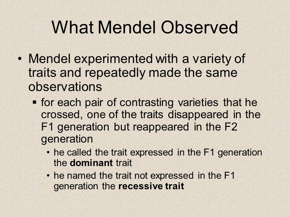 What Mendel Observed Mendel experimented with a variety of traits and repeatedly made the same observations.