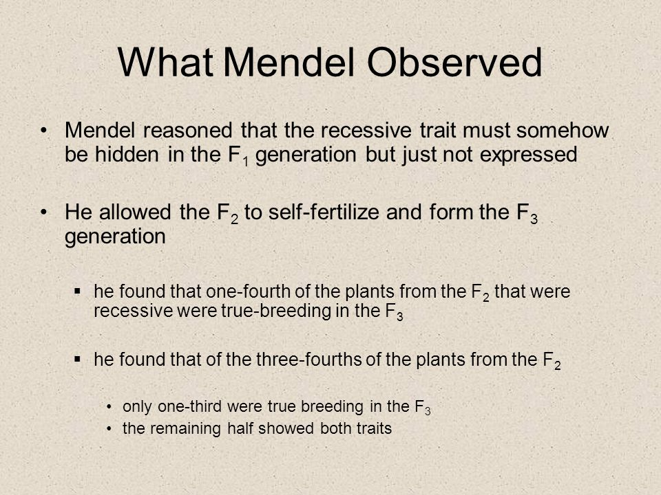 What Mendel Observed Mendel reasoned that the recessive trait must somehow be hidden in the F1 generation but just not expressed.