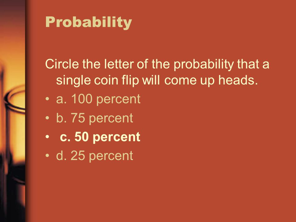 Probability Circle the letter of the probability that a single coin flip will come up heads. a. 100 percent.