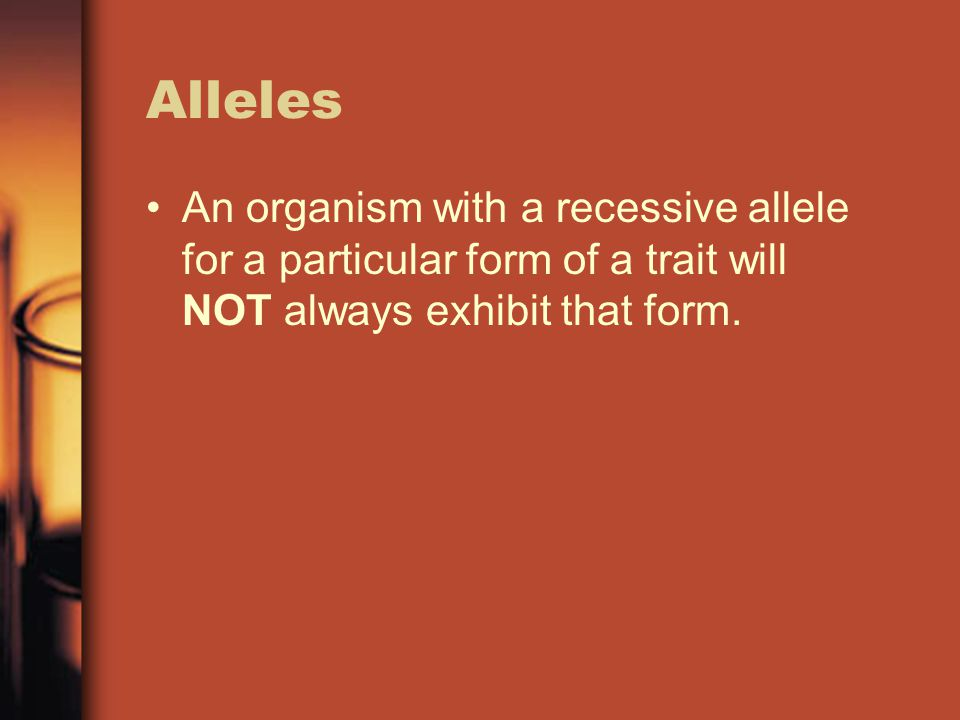 Alleles An organism with a recessive allele for a particular form of a trait will NOT always exhibit that form.
