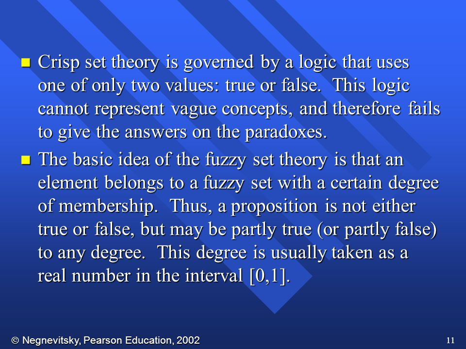 Crisp set theory is governed by a logic that uses one of only two values: true or false. This logic cannot represent vague concepts, and therefore fails to give the answers on the paradoxes.