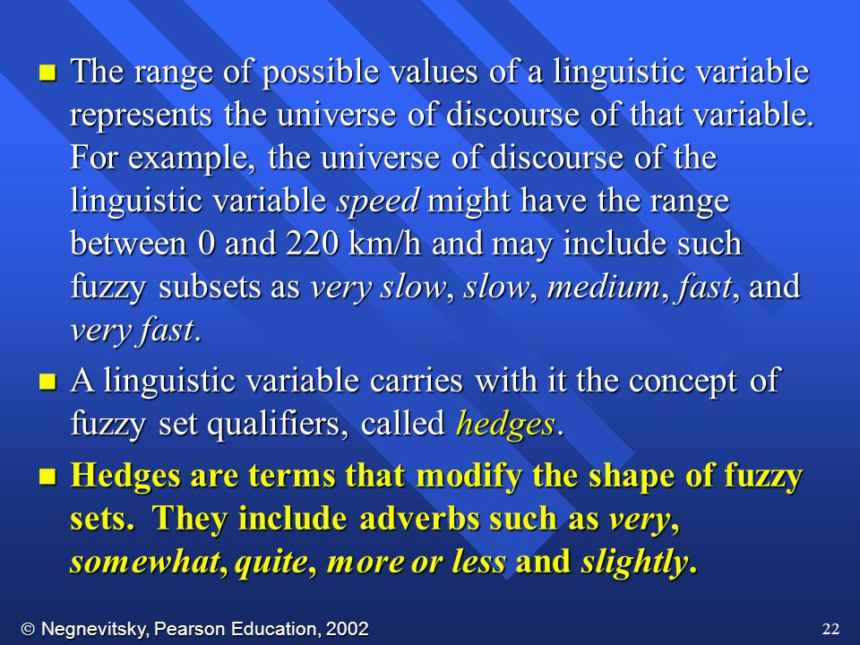 The range of possible values of a linguistic variable represents the universe of discourse of that variable. For example, the universe of discourse of the linguistic variable speed might have the range between 0 and 220 km/h and may include such fuzzy subsets as very slow, slow, medium, fast, and very fast.