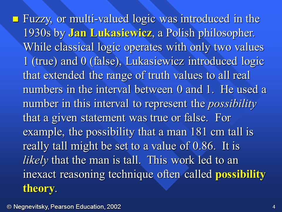 Fuzzy, or multi-valued logic was introduced in the 1930s by Jan Lukasiewicz, a Polish philosopher.