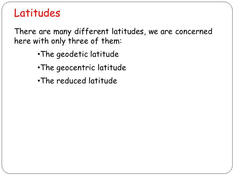 Latitudes There are many different latitudes, we are concerned here with only three of them: The geodetic latitude.