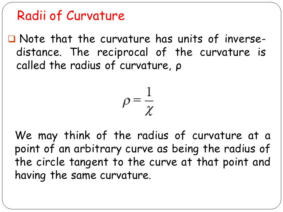 Radii of Curvature Note that the curvature has units of inverse- distance. The reciprocal of the curvature is called the radius of curvature, ρ.