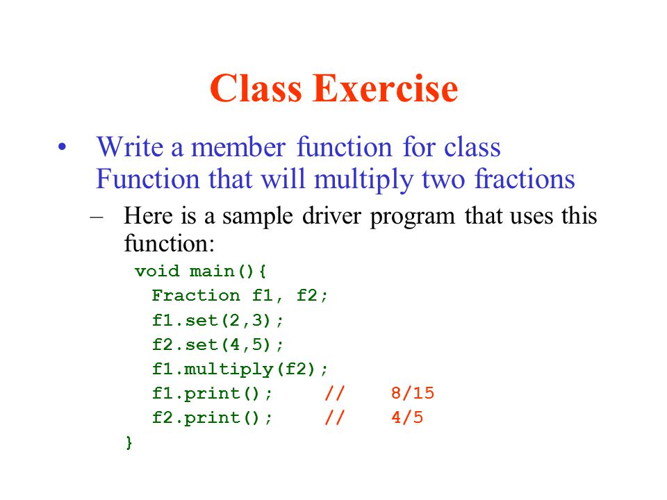 Class Exercise Write a member function for class Function that will multiply two fractions. Here is a sample driver program that uses this function: