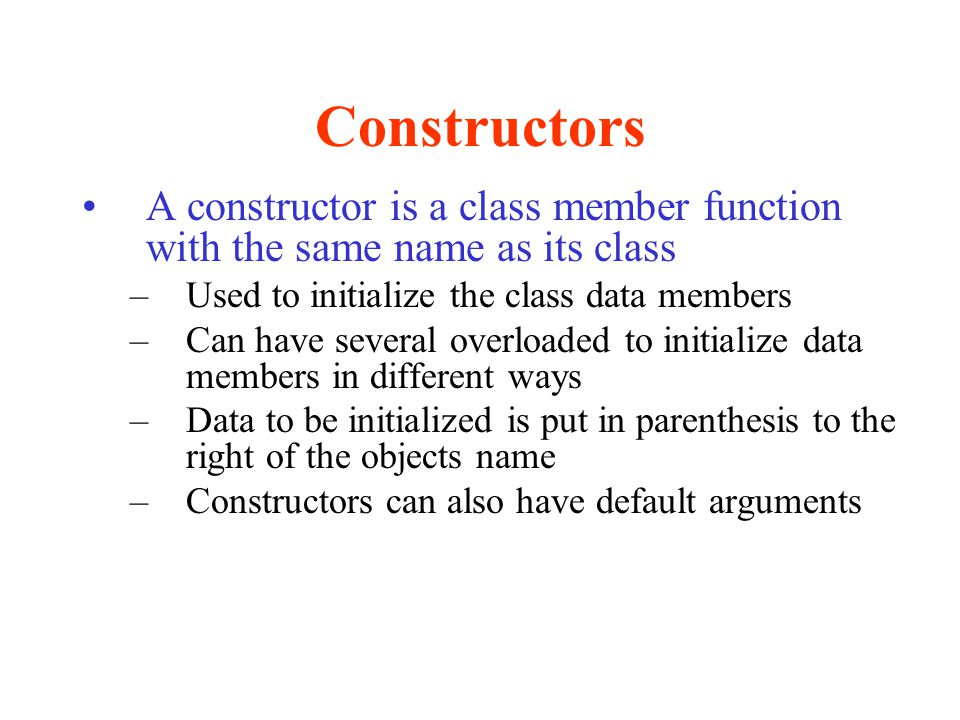 Constructors A constructor is a class member function with the same name as its class. Used to initialize the class data members.