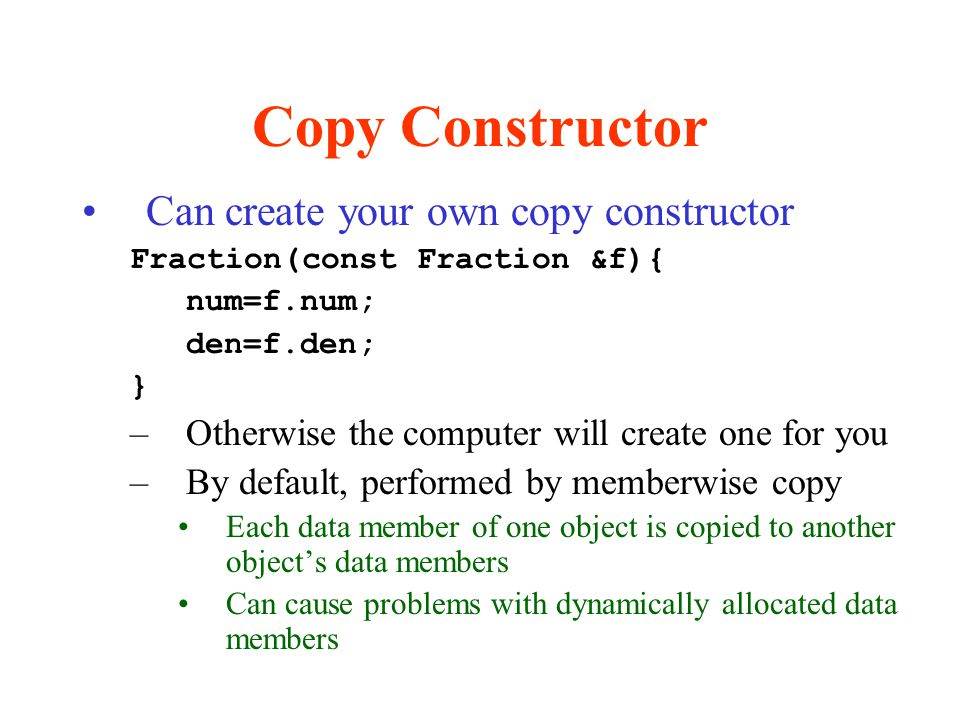 Copy Constructor Can create your own copy constructor