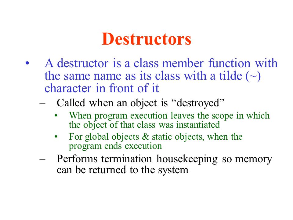 Destructors A destructor is a class member function with the same name as its class with a tilde (~) character in front of it.