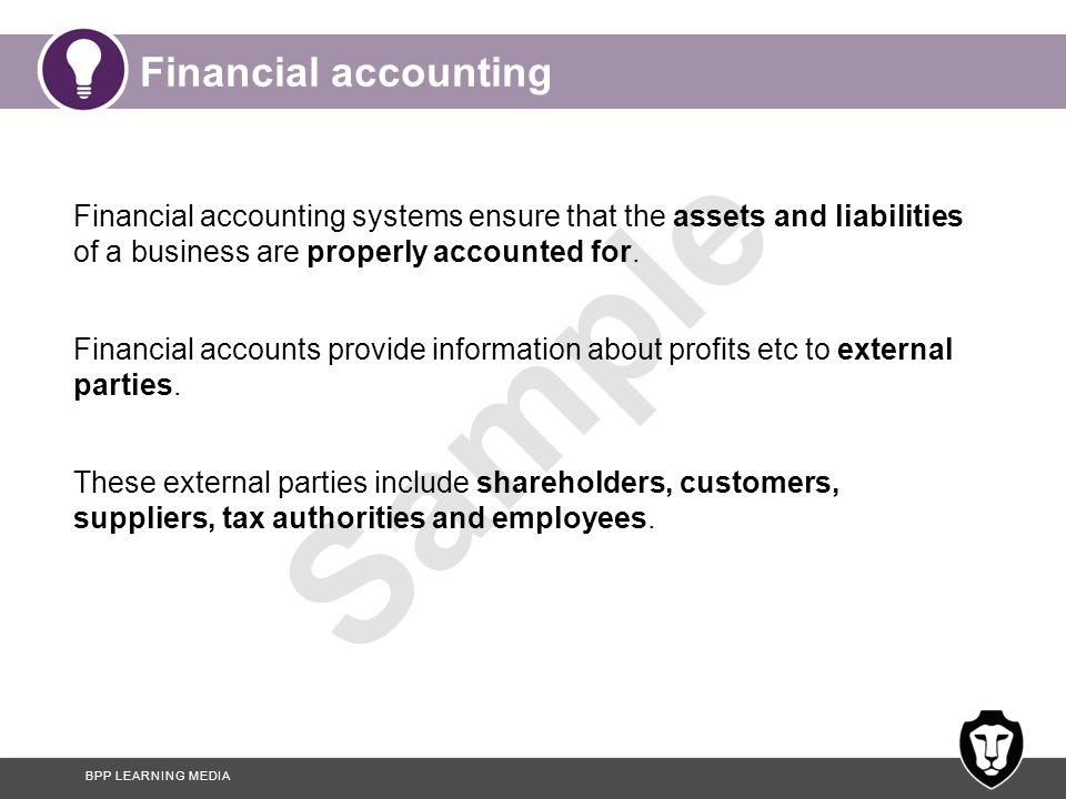 Financial accounting Financial accounting systems ensure that the assets and liabilities of a business are properly accounted for.