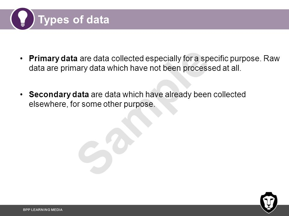 Types of data Primary data are data collected especially for a specific purpose. Raw data are primary data which have not been processed at all.