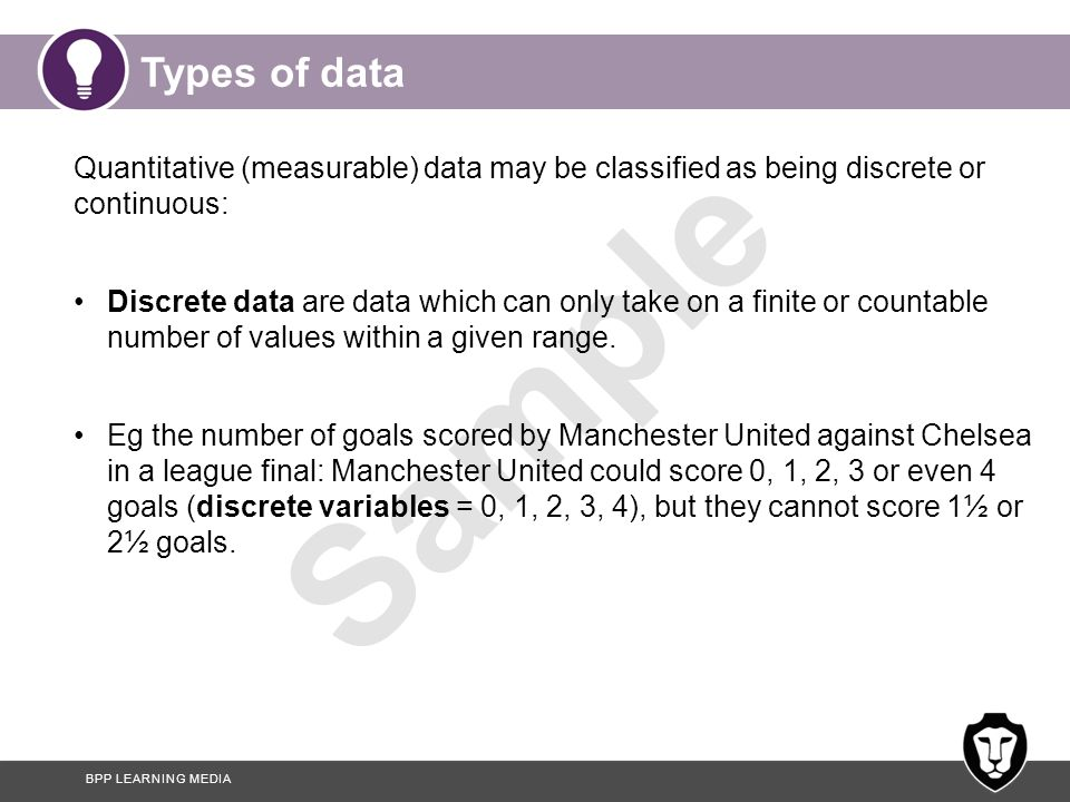 Types of data Quantitative (measurable) data may be classified as being discrete or continuous: