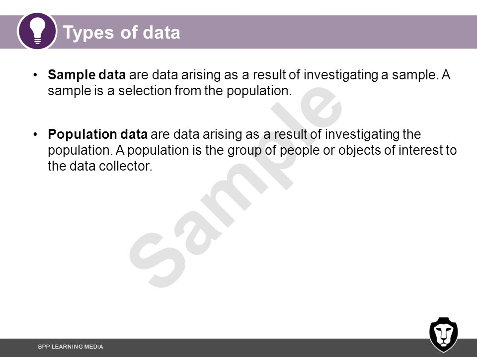 Types of data Sample data are data arising as a result of investigating a sample. A sample is a selection from the population.