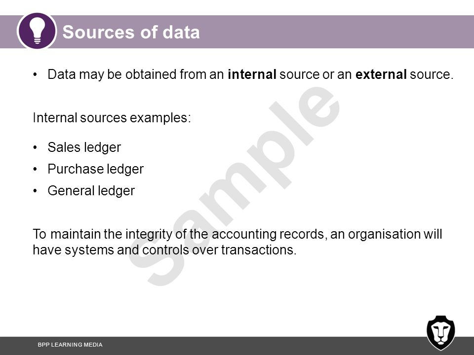Sources of data Data may be obtained from an internal source or an external source. Internal sources examples: