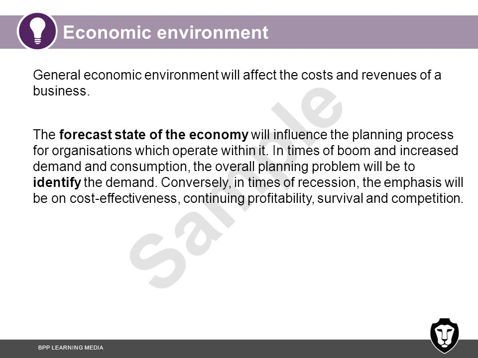 Economic environment General economic environment will affect the costs and revenues of a business.