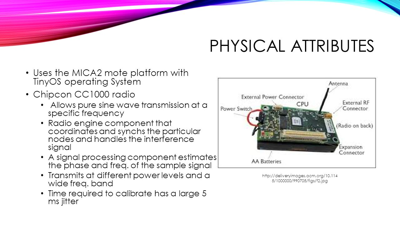 Physical Attributes Uses the MICA2 mote platform with TinyOS operating System. Chipcon CC1000 radio.