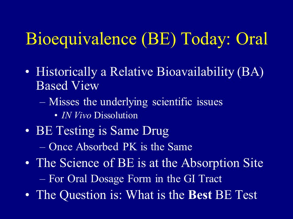 Bioequivalence (BE) Today: Oral