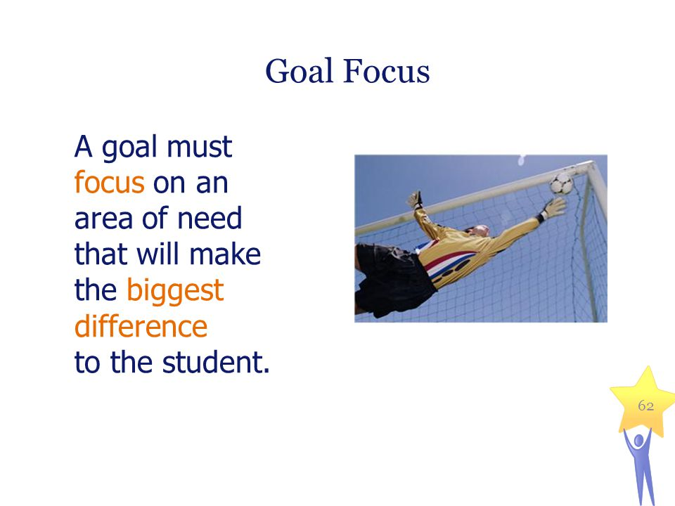 Goal Focus A goal must focus on an area of need that will make the biggest difference to the student.
