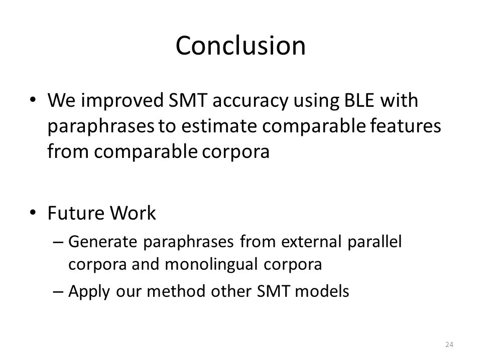 Conclusion We improved SMT accuracy using BLE with paraphrases to estimate comparable features from comparable corpora.