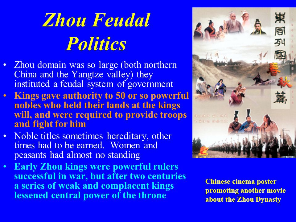 Zhou Feudal Politics Zhou domain was so large (both northern China and the Yangtze valley) they instituted a feudal system of government.