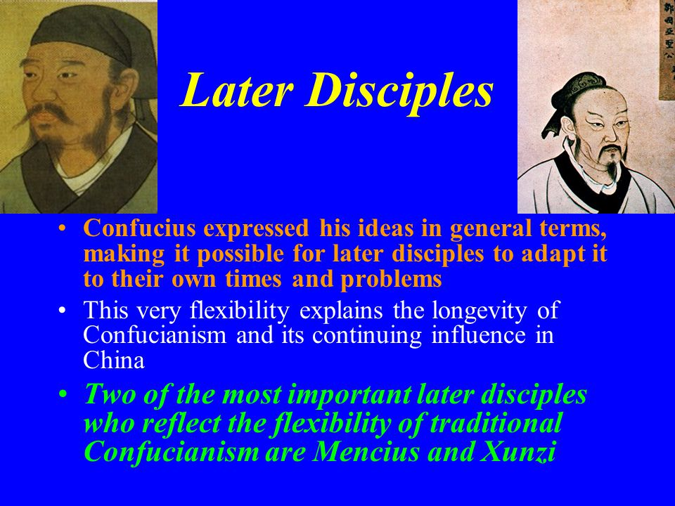 Later Disciples Confucius expressed his ideas in general terms, making it possible for later disciples to adapt it to their own times and problems.