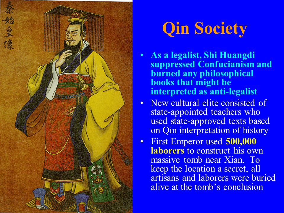 Qin Society As a legalist, Shi Huangdi suppressed Confucianism and burned any philosophical books that might be interpreted as anti-legalist.