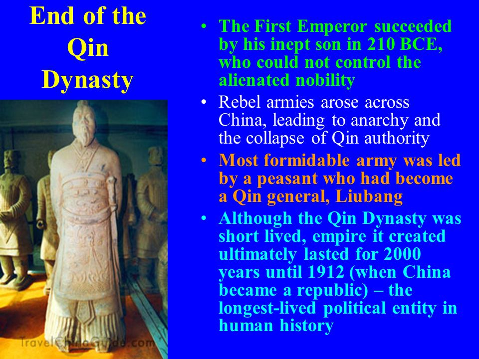 End of the Qin Dynasty The First Emperor succeeded by his inept son in 210 BCE, who could not control the alienated nobility.