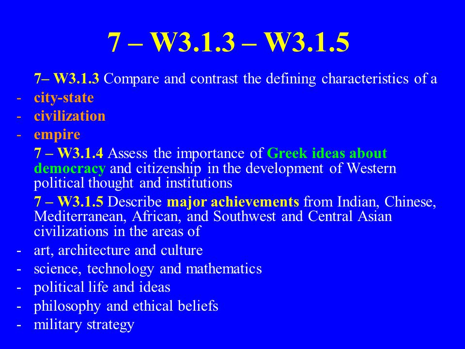 7 – W3.1.3 – W3.1.5 7– W3.1.3 Compare and contrast the defining characteristics of a. city-state. civilization.