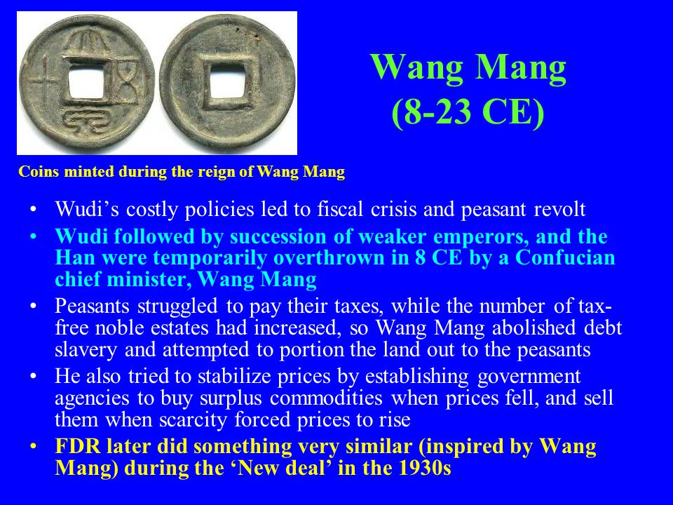 Wang Mang (8-23 CE) Coins minted during the reign of Wang Mang. Wudi's costly policies led to fiscal crisis and peasant revolt.