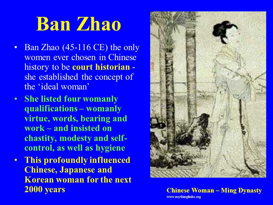 Ban Zhao Ban Zhao (45-116 CE) the only women ever chosen in Chinese history to be court historian - she established the concept of the 'ideal woman'