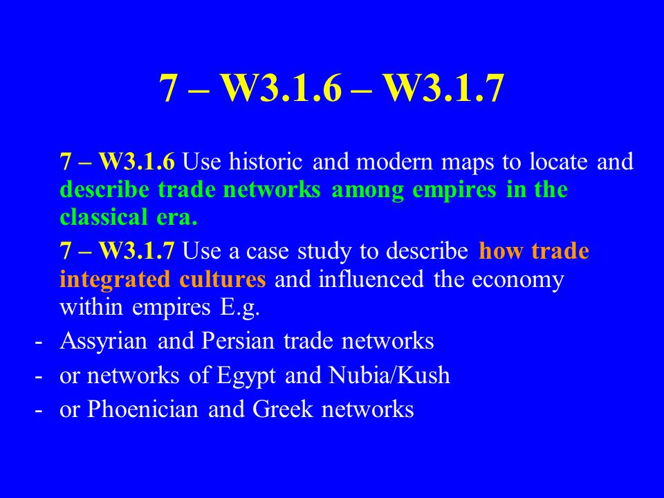 7 – W3.1.6 – W3.1.7 7 – W3.1.6 Use historic and modern maps to locate and describe trade networks among empires in the classical era.
