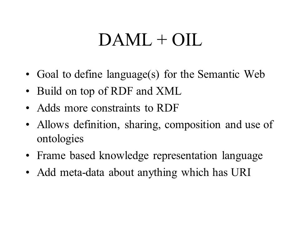 DAML + OIL Goal to define language(s) for the Semantic Web