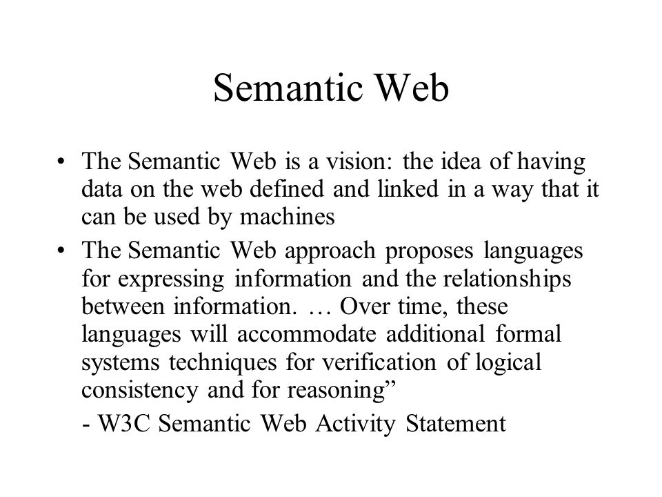 Semantic Web The Semantic Web is a vision: the idea of having data on the web defined and linked in a way that it can be used by machines.