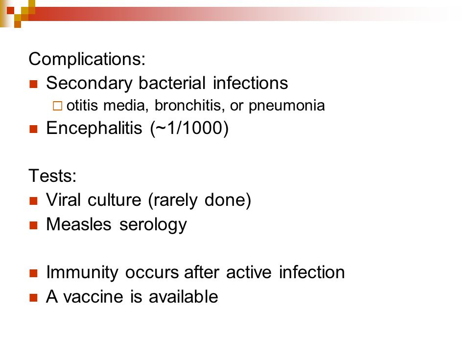 Secondary bacterial infections Encephalitis (~1/1000) Tests: