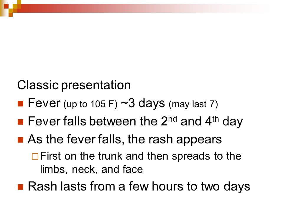Fever (up to 105 F) ~3 days (may last 7)
