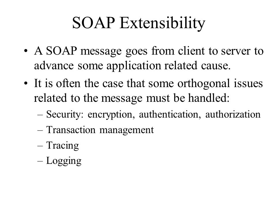 SOAP Extensibility A SOAP message goes from client to server to advance some application related cause.