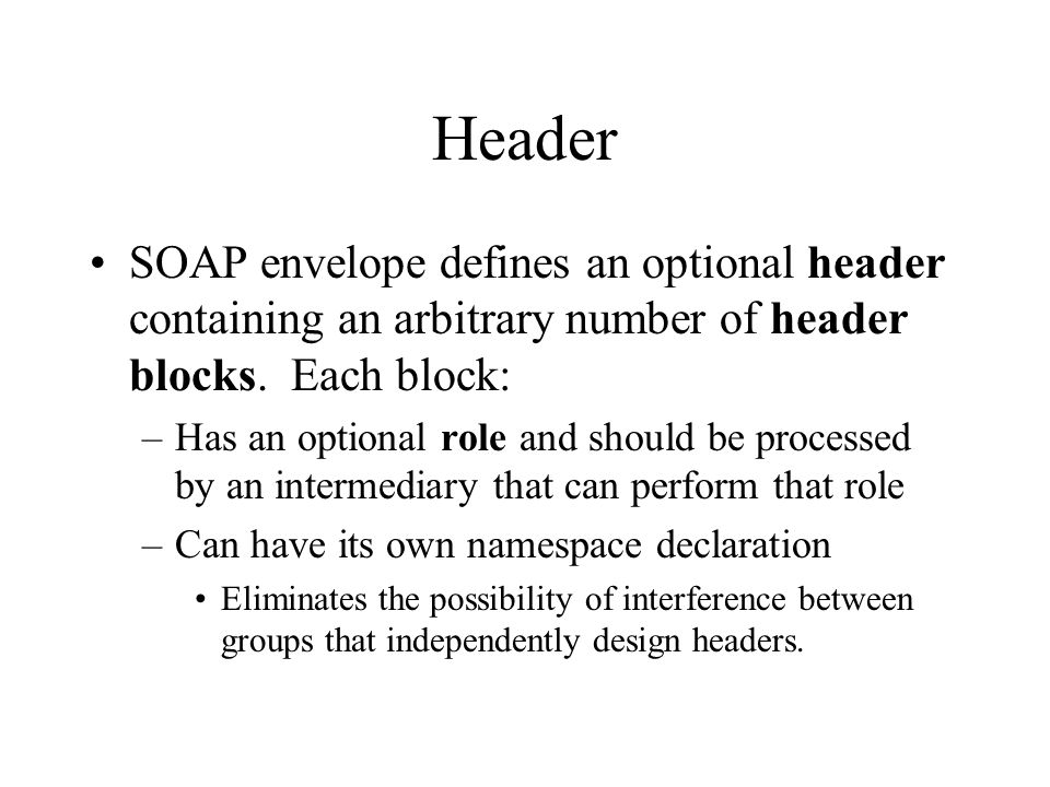 Header SOAP envelope defines an optional header containing an arbitrary number of header blocks. Each block: