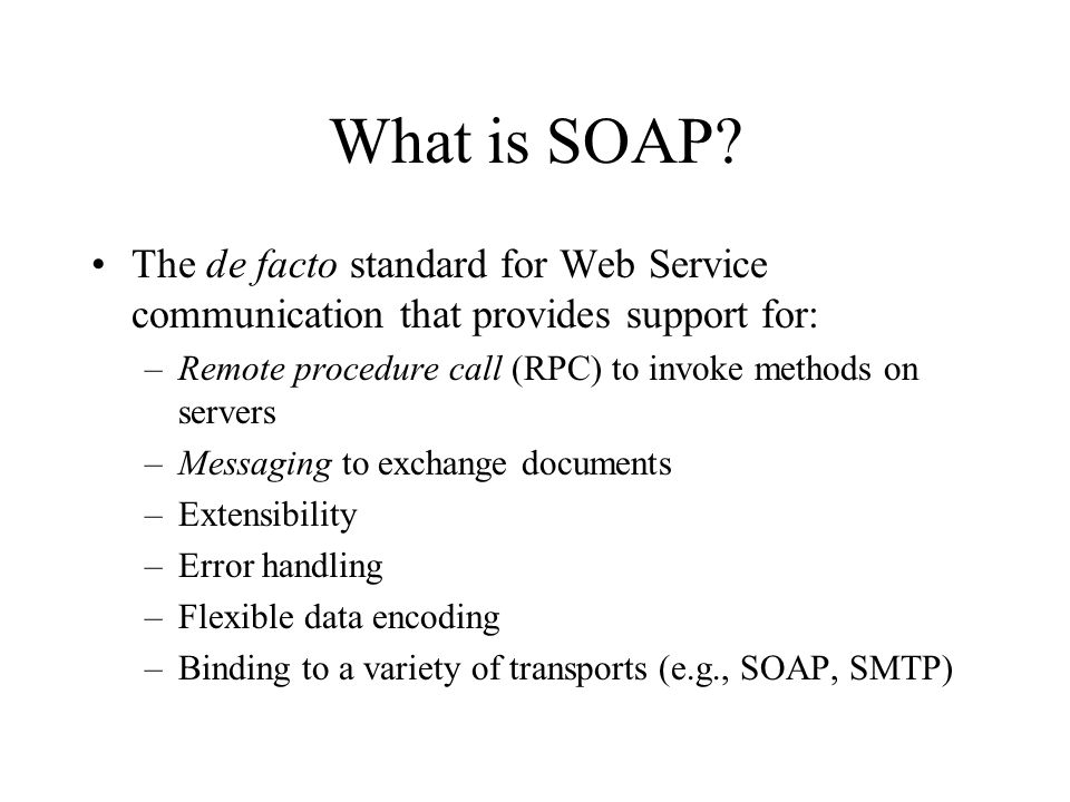 What is SOAP The de facto standard for Web Service communication that provides support for: