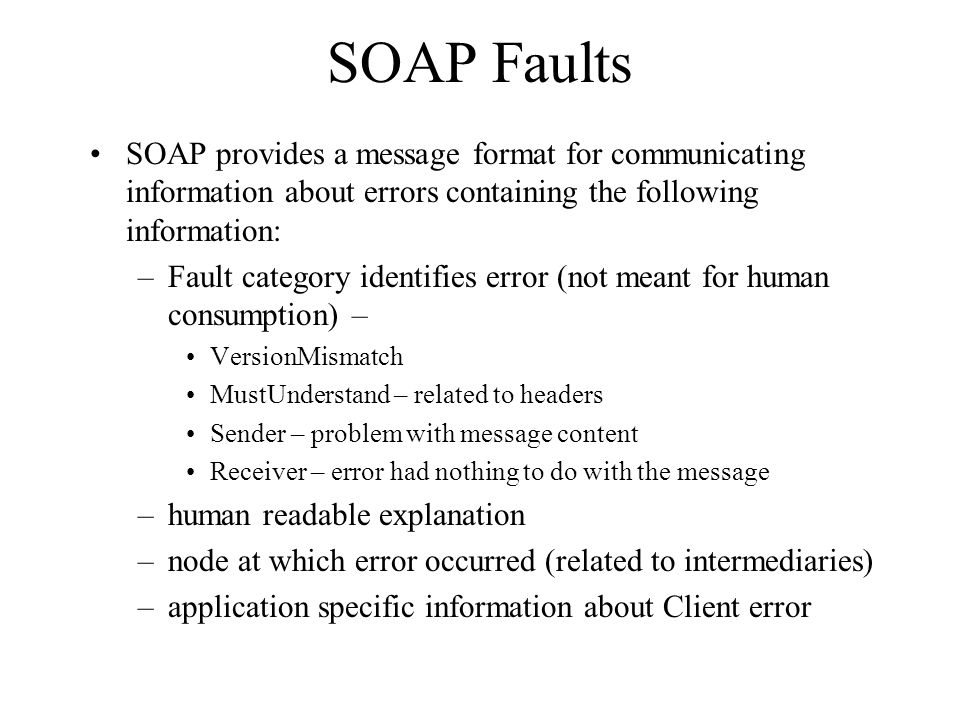 SOAP Faults SOAP provides a message format for communicating information about errors containing the following information: