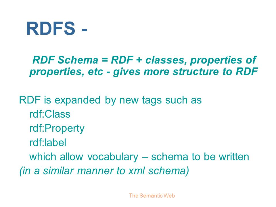 RDFS - RDF Schema = RDF + classes, properties of properties, etc - gives more structure to RDF. RDF is expanded by new tags such as.