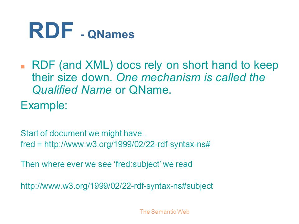 RDF - QNames RDF (and XML) docs rely on short hand to keep their size down. One mechanism is called the Qualified Name or QName.