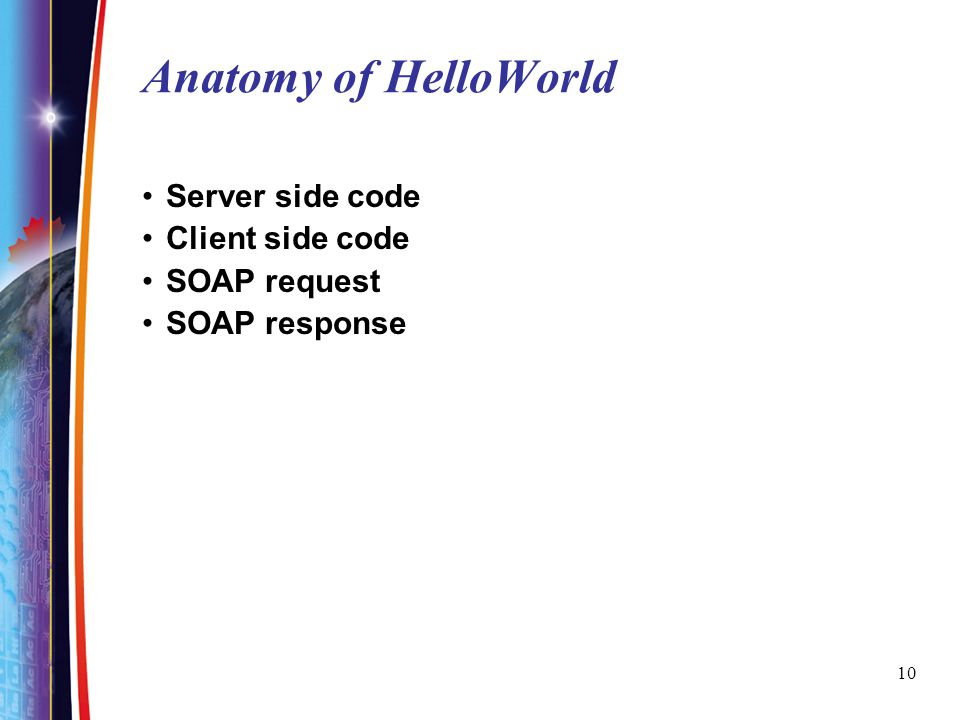 Anatomy of HelloWorld Server side code Client side code SOAP request
