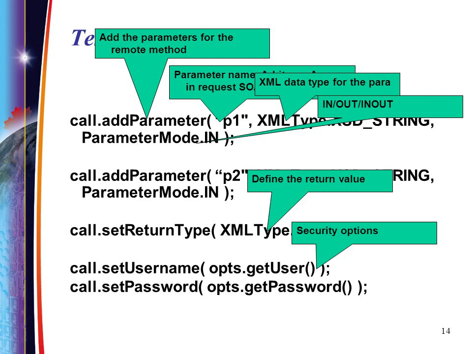 TestClient.java Add the parameters for the remote method. Parameter name. Arbitrary. Appear in request SOAP message.