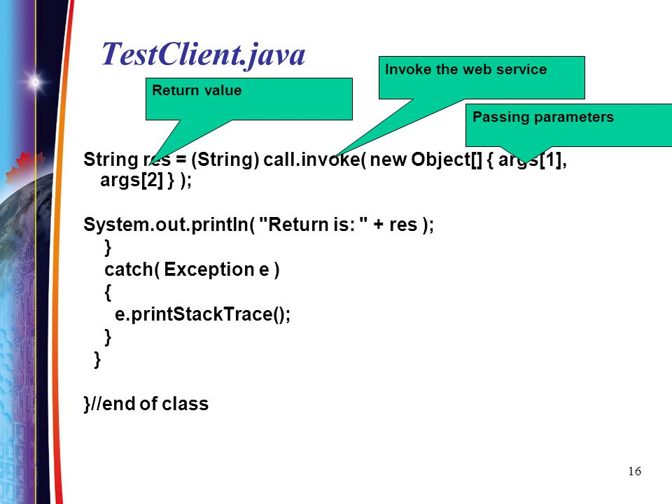 TestClient.java Invoke the web service. Return value. Passing parameters. String res = (String) call.invoke( new Object[] { args[1], args[2] } );
