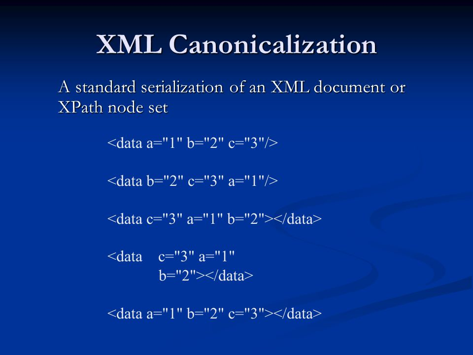 XML Canonicalization A standard serialization of an XML document or XPath node set. <data a= 1 b= 2 c= 3 />