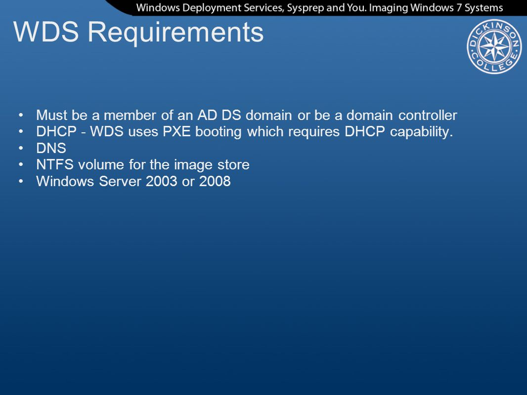 WDS Requirements Must be a member of an AD DS domain or be a domain controller. DHCP - WDS uses PXE booting which requires DHCP capability.