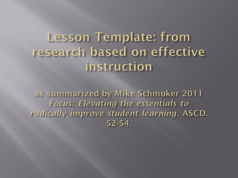 Lesson Template: from research based on effective instruction as summarized by Mike Schmoker 2011 Focus: Elevating the essentials to radically improve student learning.