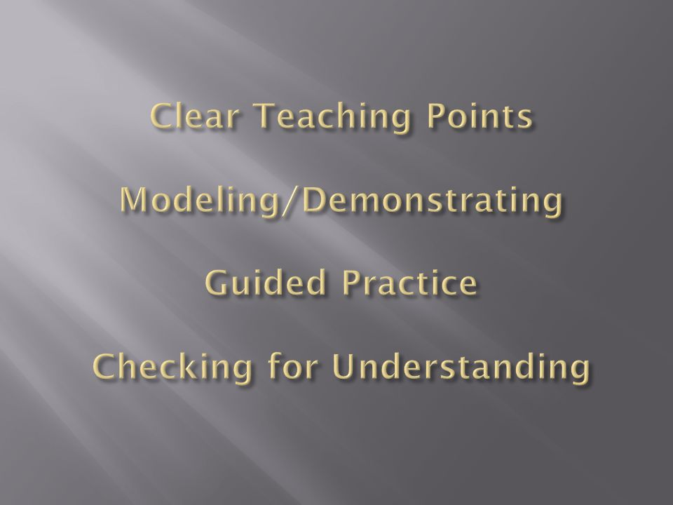 Clear Teaching Points Modeling/Demonstrating Guided Practice Checking for Understanding