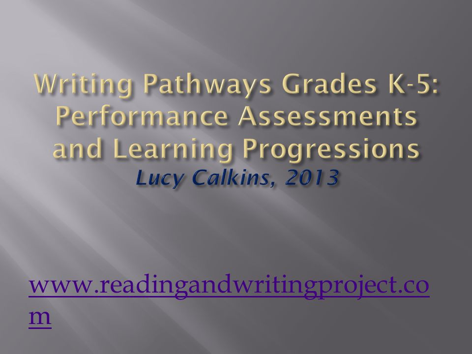 Writing Pathways Grades K-5: Performance Assessments and Learning Progressions Lucy Calkins, 2013